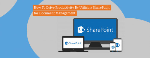 How_To_Drive_Productivity_By_Utilizing_SharePoint_for_Document_Management